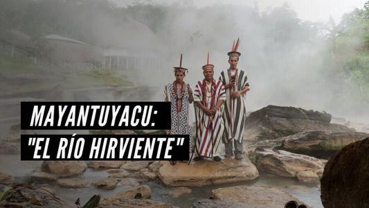 """Mayantuyacu: """"El río hirviente"""""""
